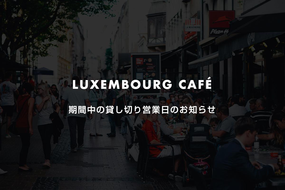 LUXEMBOURG CAFÉ期間中の貸し切り営業日のお知らせ